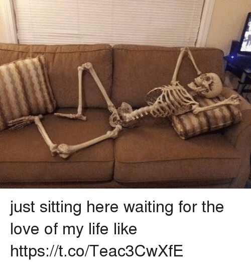 Sitting Here Waiting: just sitting here waiting for the love of my life like https://t.co/Teac3CwXfE
