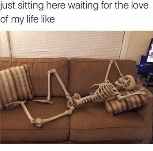 Dank, Love of My Life, and The Love of My Life: just sitting here waiting for the love  of my life like