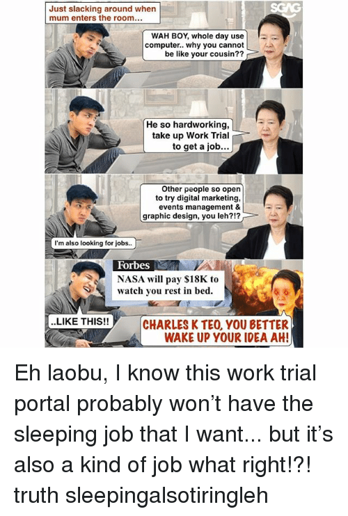 Be Like, Memes, and Nasa: Just slacking around when  mum enters the room.  WAH BOY, whole day use !  computer.. why you cannot  be like your cousin??  He so hardworking,  take up Work Trial  to get a job...  Other people so open  to try digital marketing,  events management &  graphic design, you leh?!?  I'm also looking for jobs..  Forbes  NASA will pay $18K to  watch you rest in bed  ..LIKE THIS!!  CHARLES K TEO, YOU BETTER  WAKE UP YOUR IDEA AH Eh laobu, I know this work trial portal <link in bio> probably won't have the sleeping job that I want... but it's also a kind of job what right!?! truth sleepingalsotiringleh