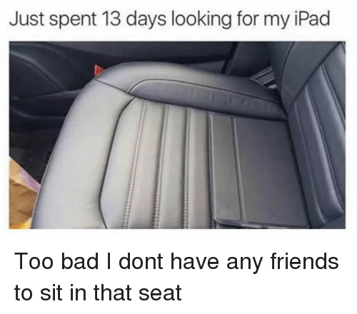 my ipad: Just spent 13 days looking for my iPad Too bad I dont have any friends to sit in that seat