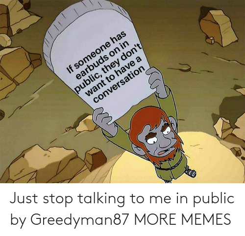 talking: Just stop talking to me in public by Greedyman87 MORE MEMES