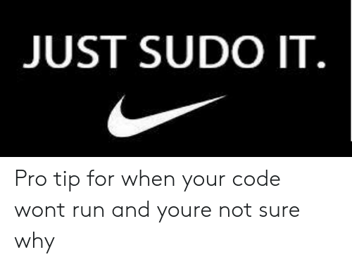 Run, Pro, and Code: JUST SUDO IT. Pro tip for when your code wont run and youre not sure why