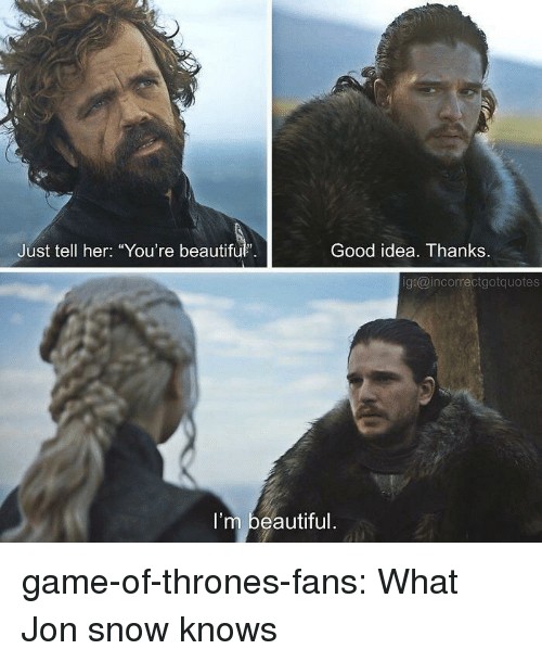 "Beautiful, Game of Thrones, and Tumblr: Just tell her: ""You're beautiful.  Good idea. Thanks.  g:@incorrectgotquotes  I'm beautiful game-of-thrones-fans:  What Jon snow knows"