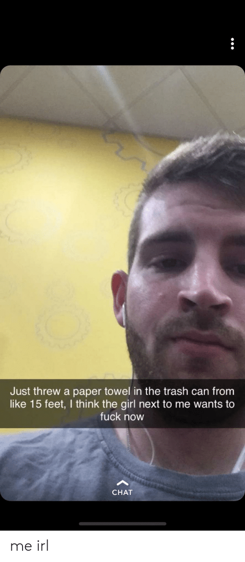 trash can: Just threw a paper towel in the trash can from  like 15 feet, I think the girl next to me wants to  fuck now  CHAT me irl