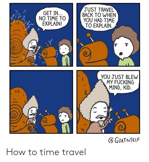 Blew: JUST TRAVEL  BACK TO WHEN  YOU HAD TIME  TO EXPLAIN  GET IN..  NO TIME TO  EXPLAIN!  YOU JUST BLEW  MY FUCKING  MIND, KID.  2  GOATHOSELF How to time travel