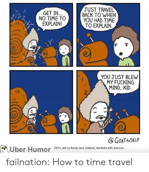 Cars, Fucking, and Tumblr: JUST TRAVEL  BACK TO WHEN  YOU HAD TIME  TO EXPLAIN  GET IN..  NO TIME TO  EXPLAIN!  YOU JUST BLEW  MY FUCKING  MIND, KID  12  GOATHOSELF  Uber Humor  2013, still no flying cars. Instead, blankets with sleeves. failnation:  How to time travel