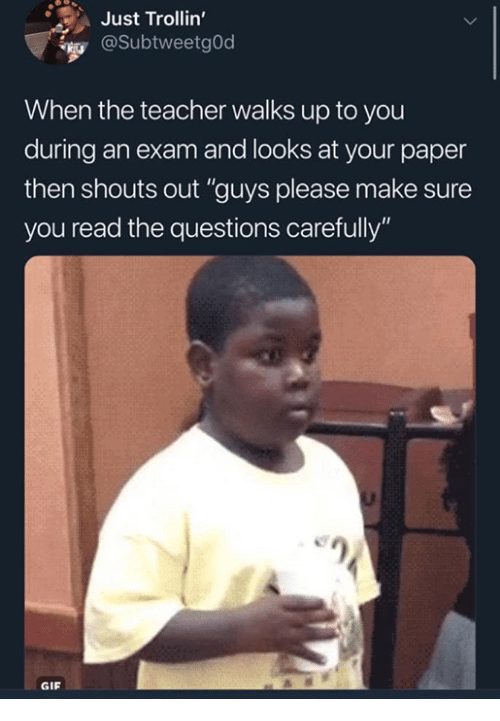 "Gif, Memes, and Teacher: Just Trollin'  @SubtweetgOd  When the teacher walks up to you  during an exam and looks at your paper  then shouts out ""guys please make sure  you read the questions carefully  en  GIF"