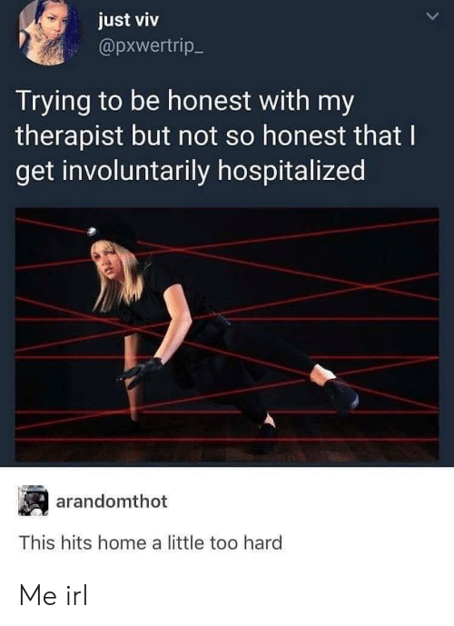 Little Too: just viv  @pxwertrip  Trying to be honest with my  therapist but not so honest that I  get involuntarily hospitalized  arandomthot  This hits home a little too hard Me irl