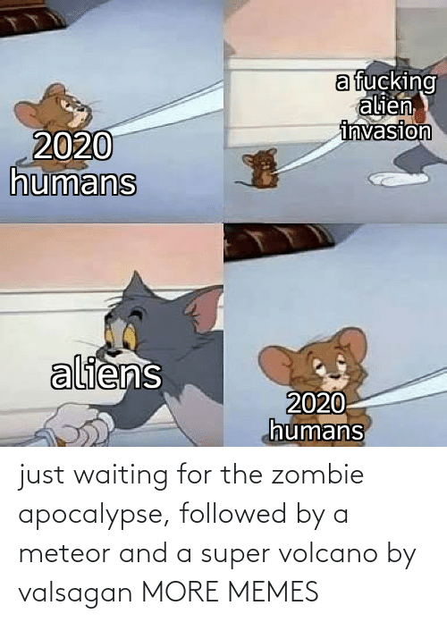 Waiting For: just waiting for the zombie apocalypse, followed by a meteor and a super volcano by valsagan MORE MEMES