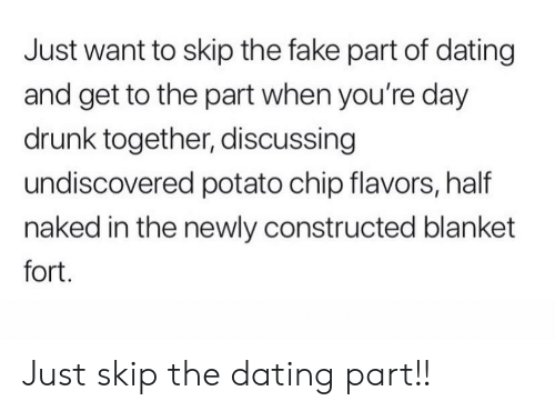 Dating, Drunk, and Fake: Just want to skip the fake part of dating  and get to the part when you're day  drunk together, discussing  undiscovered potato chip flavors, half  naked in the newly constructed blanket  fort. Just skip the dating part!!