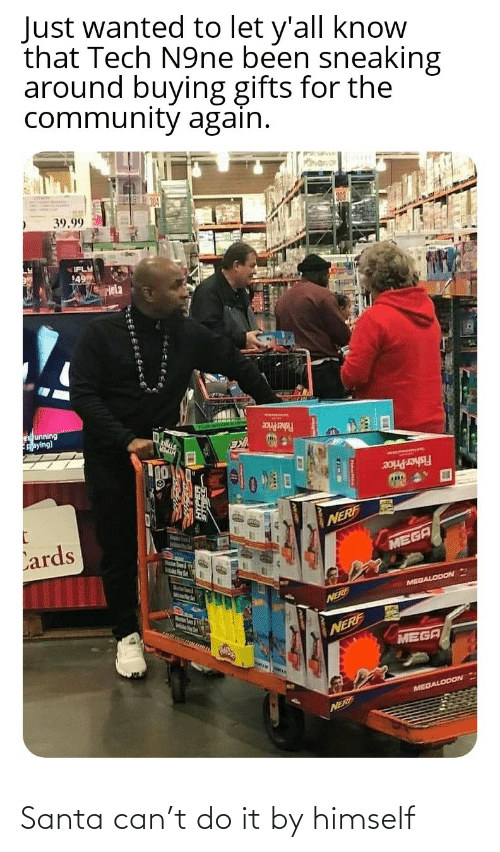Buying: Just wanted to let y'all know  that Tech N9ne been sneaking  around buying gifts for the  community again.  39.99  IFLY  49  Hela  es unning  Aaying)  Fisher Price  Fisher Price  Lards  NERF  MEGA  MelsPer  MEGALODON  Marstn Soum & igth  NERE  NERF  MEGA  MEGALODON  NERF Santa can't do it by himself