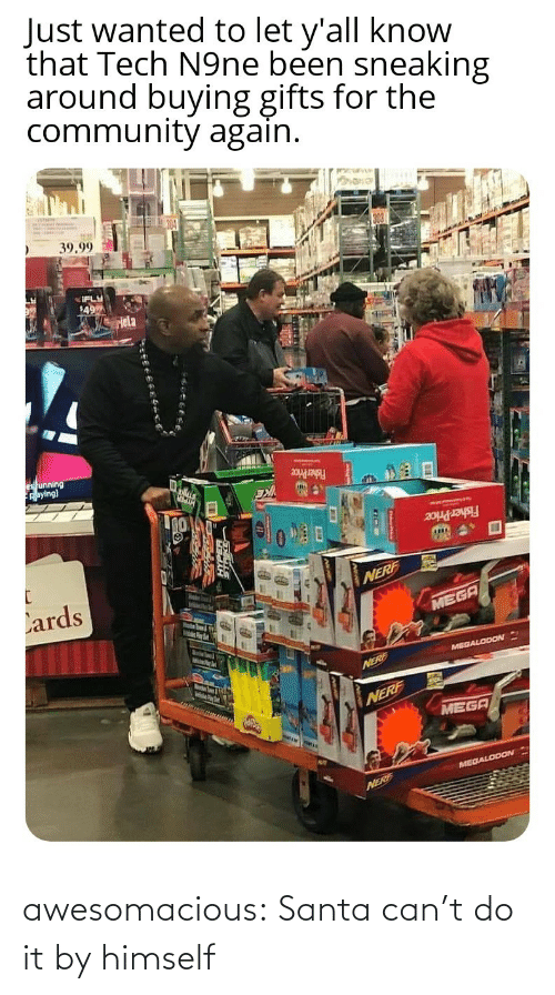 Buying: Just wanted to let y'all know  that Tech N9ne been sneaking  around buying gifts for the  community again.  39.99  IFLY  49  Hela  es unning  Aaying)  Fisher Price  Fisher Price  Lards  NERF  MEGA  MelsPer  MEGALODON  Marstn Soum & igth  NERE  NERF  MEGA  MEGALODON  NERF awesomacious:  Santa can't do it by himself