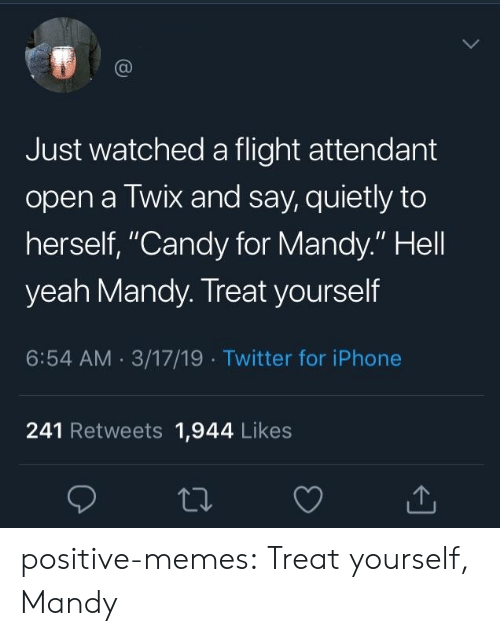 """Flight Attendant: Just watched a flight attendant  open a Twix and say, quietly to  herself, """"Candy for Mandy."""" Hell  yeah Mandy. Treat yourself  6:54 AM 3/17/19 Twitter for iPhone  241 Retweets 1,944 Likes positive-memes:  Treat yourself, Mandy"""