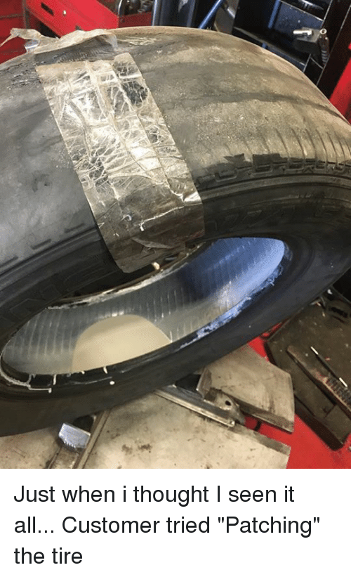 "I Seen It: Just when i thought I seen it all... Customer tried ""Patching"" the tire"