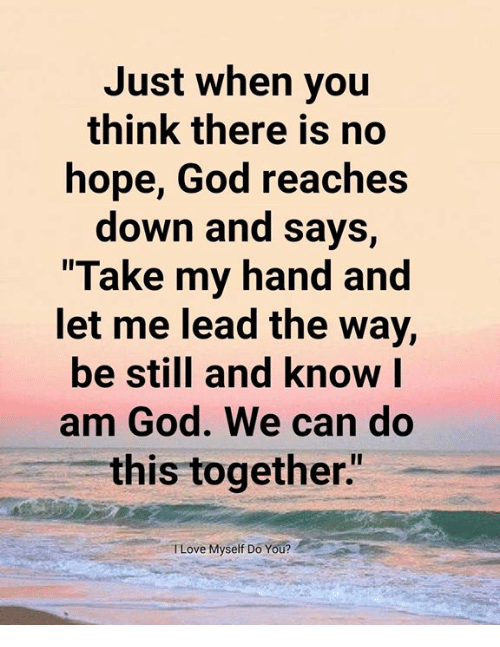 """We Can Do This: Just when you  think there is no  hope, God reaches  down and says,  Take my hand and  et me lead the Way,  be still and know l  am God. We can do  this together""""  TLove Myself Do You?"""