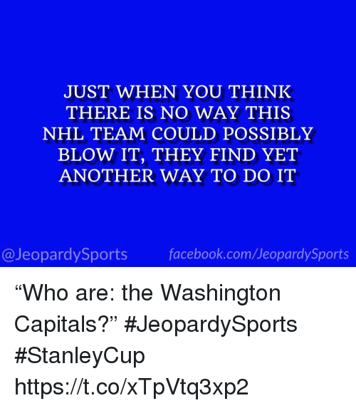"""National Hockey League (NHL), Sports, and Another: JUST WHEN YOU THINK  THERE IS NO WAY THIS  NHL TEAM COULD POSSIBLY  BLOW IT, THEY FIND YET  ANOTHER WAY TO DO IT  @JeopardySportsfacebook.com/JeopardySports """"Who are: the Washington Capitals?"""" #JeopardySports #StanleyCup https://t.co/xTpVtq3xp2"""