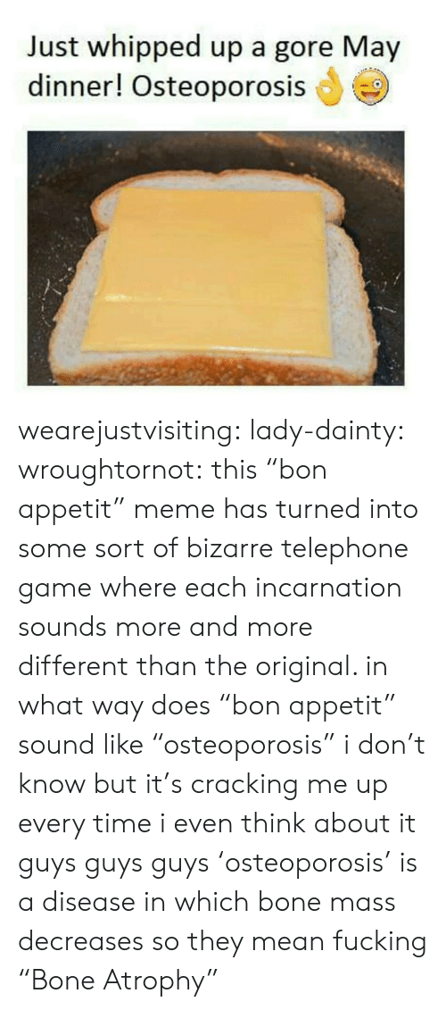 """atrophy: Just whipped up a gore May  dinner! Osteoporosis wearejustvisiting: lady-dainty:  wroughtornot: this""""bon appetit"""" meme has turned into some sort of bizarre telephone game where each incarnation sounds more and more different than the original. in what way does""""bon appetit"""" sound like""""osteoporosis"""" i don't know but it's cracking me up every time i even think about it  guys guys guys 'osteoporosis' is a disease in which bone mass decreases so they mean fucking """"Bone Atrophy"""""""
