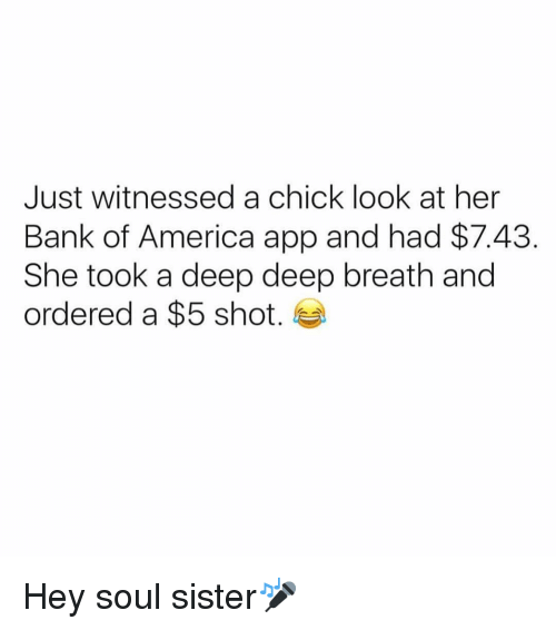America, Bank, and Bank of America: Just witnessed a chick look at her  Bank of America app and had $7.43  She took a deep deep breath and  ordered a $5 shot. Hey soul sister🎤