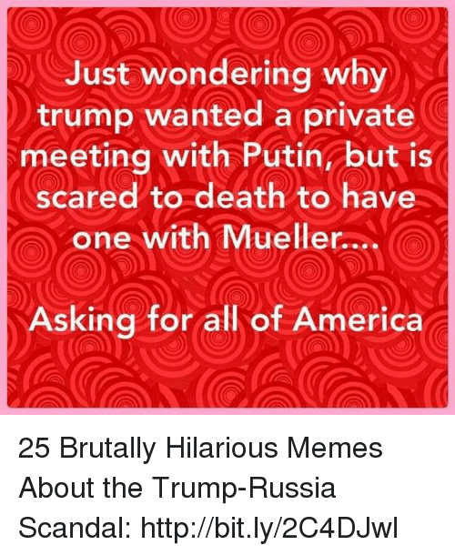 America, Memes, and Death: Just wondering why  trump wanted a private  meeting with Putin but is  scared to death to have  one with Mueller....  Asking for all of America 25 Brutally Hilarious Memes About the Trump-Russia Scandal: http://bit.ly/2C4DJwl