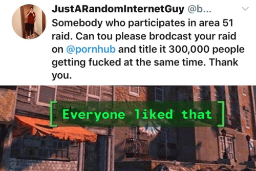 tou: JustARandomlnternetGuy @b...  Somebody who participates in area 51  raid. Can tou please brodcast your raid  on @pornhub and title it 300,000 people  getting fucked at the same time. Thank  you.  Everyone 1iked that
