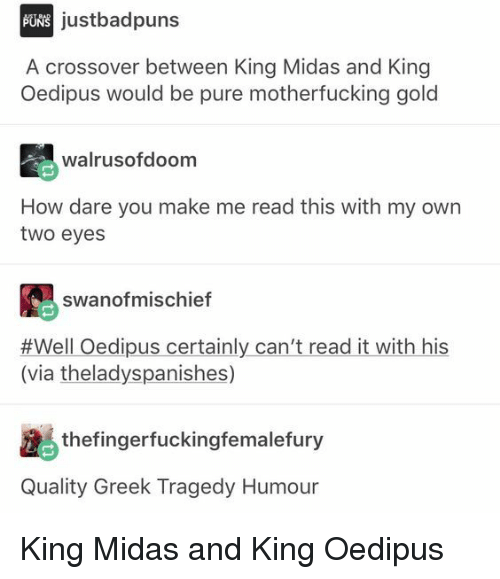 Midas, Greek, and How: justbadpuns  A crossover between King Midas and King  Oedipus would be pure motherfucking gold  walrusofdoom  How dare you make me read this with my own  two eyes  swanofmischief  #Well Oedipus certainly can't read it with his  (via theladyspanishes)  25 thefingerfuckingfemalefury  Quality Greek Tragedy Humour King Midas and King Oedipus