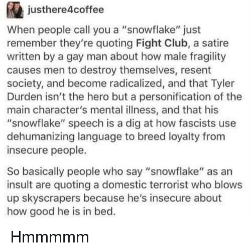 "Tyler Durden: justhere4coffee  When people call you a ""snowflake"" just  remember they're quoting Fight Club, a satire  written by a gay man about how male fragility  causes men to destroy themselves, resent  society, and become radicalized, and that Tyler  Durden isn't the hero but a personification of the  main character's mental illness, and that his  ""snowflake"" speech is a dig at how fascists use  dehumanizing language to breed loyalty from  insecure people.  So basically people who say ""snowflake"" as an  insult are quoting a domestic terrorist who blows  up skyscrapers because he's insecure about  how good he is in bed. Hmmmmm"