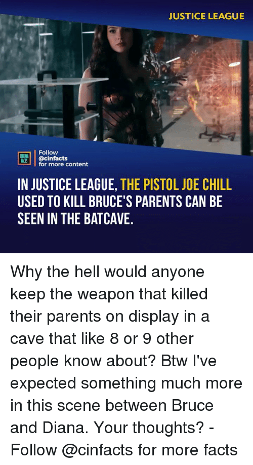 Justice League: JUSTICE LEAGUE  Follow  INEMA  ACTS @cinfacts  for more content  IN JUSTICE LEAGUE, THE PISTOL JOE CHILL  USED TO KILL BRUCE'S PARENTS CAN BE  SEEN IN THE BATCAVE. Why the hell would anyone keep the weapon that killed their parents on display in a cave that like 8 or 9 other people know about? Btw I've expected something much more in this scene between Bruce and Diana. Your thoughts? - Follow @cinfacts for more facts