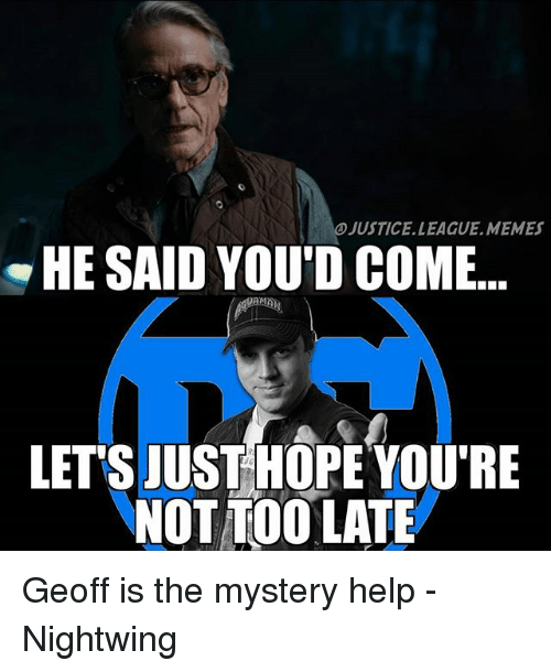Justice League Memes: JUSTICE LEAGUE.MEMES  HE SAID YOU'D COME  LET'S JUSTHOPEYOU'RE  NOT TOO LATE Geoff is the mystery help -Nightwing