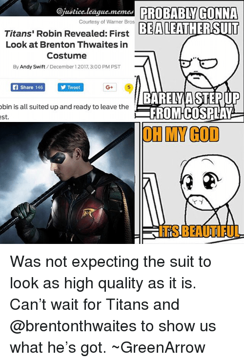 Justice League Memes: @justice.league.memes PROBABLY GONNA  EALEATHERSUIT  Courtesy of Warner Bros  Titans' Robin Revealed: First  Look at Brenton Thwaites in  Costume  By Andy Swift/December 1 2017, 3:00 PM PST  Share 146  Tweet  G+  bin is all suited up and ready to leave the  st  BARELY A STEPUP  FROMCOSPLAY  OH MY GOD  ITS BEAUTIFUL Was not expecting the suit to look as high quality as it is. Can't wait for Titans and @brentonthwaites to show us what he's got. ~GreenArrow