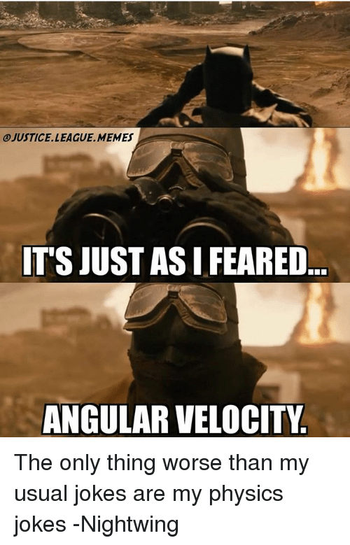 Justice League Memes: JUSTICE.LEAGUE.MEMES  T'S JUST AS I FEARED  ANGULAR VELOCITY The only thing worse than my usual jokes are my physics jokes -Nightwing