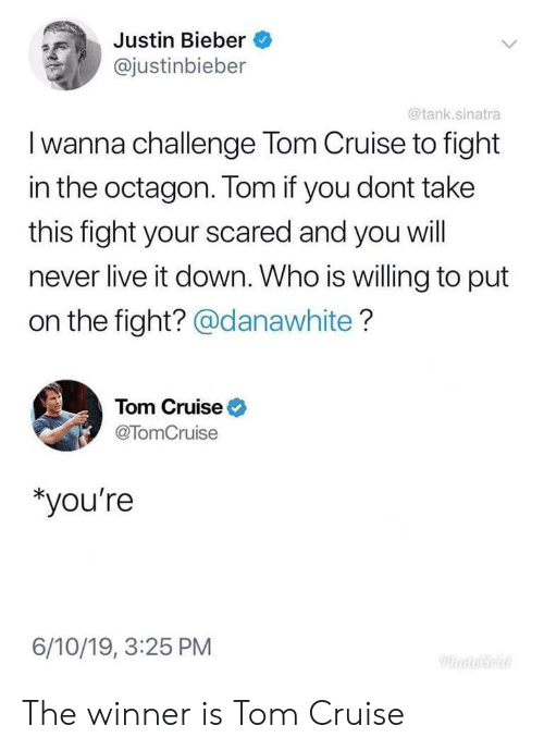 Justin Bieber, Tom Cruise, and Cruise: Justin Bieber  @justinbieber  @tank.sinatra  I wanna challenge Tom Cruise to fight  in the octagon. Tom if you dont take  this fight your scared and you will  never live it down. Who is willing to put  on the fight? @danawhite?  Tom Cruise  @TomCruise  *you're  6/10/19, 3:25 PM  PhoaGria The winner is Tom Cruise