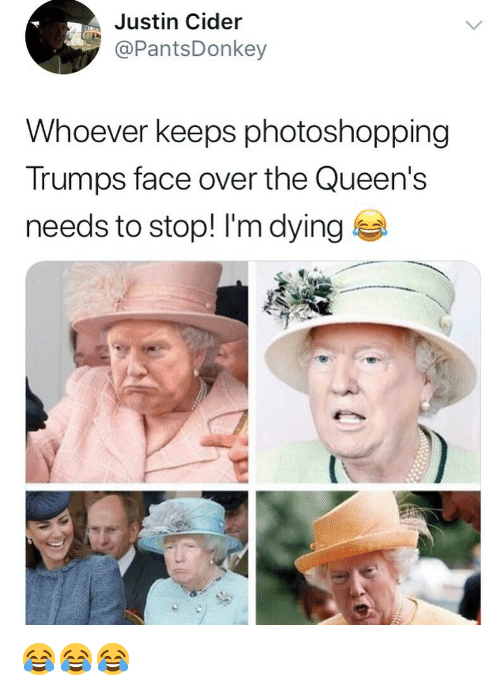 cider: Justin Cider  PantsDonkey  Whoever keeps photoshopping  Trumps face over the Queen's  needs to stop! I'm dying 😂😂😂