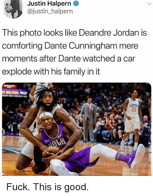 DeAndre Jordan: Justin Halpern  @justin halpern  This photo looks like Deandre Jordan is  comforting Dante Cunningham mere  moments after Dante watched a car  explode with his family in it  23 Fuck. This is good.