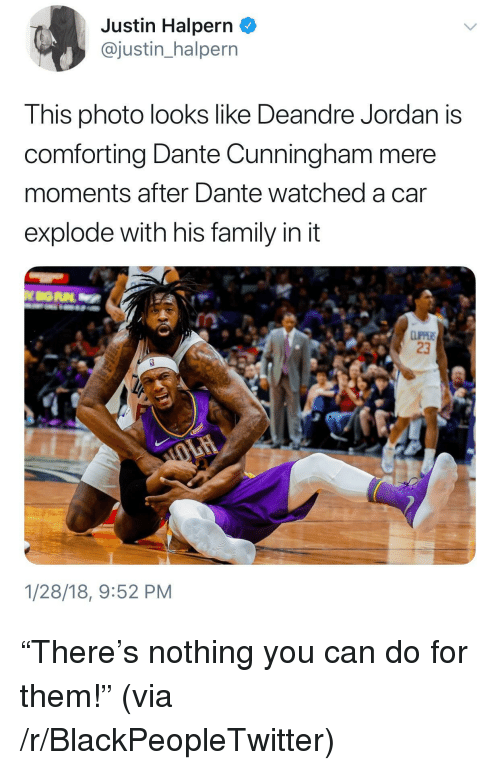 "DeAndre Jordan: Justin Halpern _  @justin_halpern  This photo looks like Deandre Jordan is  comforting Dante Cunningham mere  moments after Dante watched a car  explode with his family in it  23  1/28/18, 9:52 PM <p>""There's nothing you can do for them!"" (via /r/BlackPeopleTwitter)</p>"