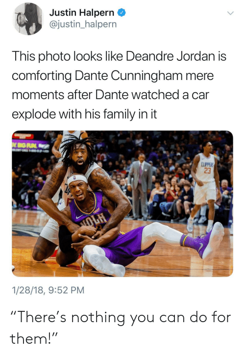 "DeAndre Jordan: Justin Halpern _  @justin_halpern  This photo looks like Deandre Jordan is  comforting Dante Cunningham mere  moments after Dante watched a car  explode with his family in it  23  1/28/18, 9:52 PM ""There's nothing you can do for them!"""