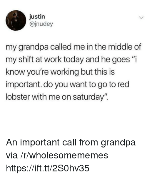 """Red Lobster, Work, and Grandpa: justin  @jnudey  my grandpa called me in the middle of  my shift at work today and he goes """"i  know you're working but this is  important. do you want to go to red  lobster with me on saturday"""". An important call from grandpa via /r/wholesomememes https://ift.tt/2S0hv35"""