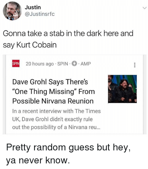 "randomizer: Justin  @Justinsrfc  Gonna take a stab in the dark here and  say Kurt Cobain  20 hours ago SPIN  AMP  SPIN  Dave Grohl Says There's  ""One Thing Missing"" From  Possible Nirvana Reuniorn  In a recent interview with The Times  UK, Dave Grohl didn't exactly rule  out the possibility of a Nirvana reu… Pretty random guess but hey, ya never know."