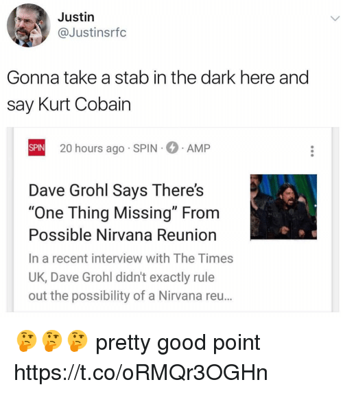 "Justine: Justin  @Justinsrfc  Gonna take a stab in the dark here and  say Kurt Cobain  SPIN  SPIN 20 hours ago SPIN AMP  Dave Grohl Says There's  ""One Thing Missing"" From  Possible Nirvana Reunion  In a recent interview with The Times  UK, Dave Grohl didn't exactly rule  out the possibility of a Nirvana reu... 🤔🤔🤔 pretty good point https://t.co/oRMQr3OGHn"