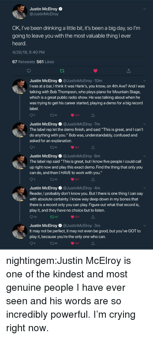 """Andrew Bogut, Bones, and Confused: Justin McElroy  @JustinMcElroy  OK, I've been drinking a little bit, it's been a big day, so l'm  going to leave vou with the most valuable thing l ever  heard  4/26/18, 9:40 PM  67 Retweets 561 Likes  Justin McElroy@JustinMcElroy 10m  I was at a bar, I think it was Hank's, you know, on 4th Ave? And I was  talking with Bob Thompson, who plays piano for Mountain Stage,  which is a great public radio show. He was talking about when he  was trying to get his career started, playing a demo for a big record  label  110  244  Justin McElroy @JustinMcElroy 7m  The label rep let the demo finish, and said """"This is great, and I can't  do anything with you."""" Bob was, understandably, confused and  asked for an explanation  184  Justin McElroy @JustinMcElroy 6m  The label rep said """"This is great, but I know five people I could call  up right now and play this exact demo. Find the thing that only you  can do, and then I HAVE to work with you.""""  267  Justin McElroy @JustinMcElroy 4m  Reader, I probably don't know you. But I there is one thing I can say  with absolute certainty. I know way deep down in my bones that  there is a record only you can play. Figure out what that record is,  play it, and they have no choice but to listen  O 20  147  503  Justin McElroy @JustinMcElroy 3m  It may not be perfect, it may not even be good, but you've GOT to  play it, because you're the only one who can  4  198 nightingem:Justin McElroy is one of the kindest and most genuine people I have ever seen and his words are so incredibly powerful. I'm crying right now."""