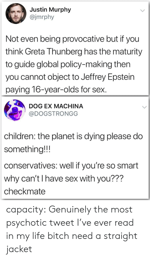 checkmate: Justin Murphy  @jmrphy  Not even being provocative but if you  think Greta Thunberg has the maturity  to guide global policy-making then  you cannot object to Jeffrey Epstein  paying 16-year-olds for sex.  DOG EX MACHINA  @DOGSTRONGG  children: the planet is dying please do  something!!!  conservatives: well if you're so smart  why can't I have sex with you???  checkmate capacity:  Genuinely the most psychotic tweet I've ever read in my life bitch need a straight jacket