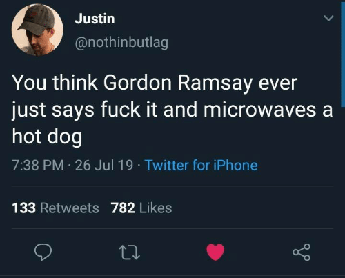 Gordon Ramsay, Iphone, and Twitter: Justin  @nothinbutlag  You think Gordon Ramsay ever  just says fuck it and microwaves a  hot dog  7:38 PM 26 Jul 19 Twitter for iPhone  133 Retweets782 Likes
