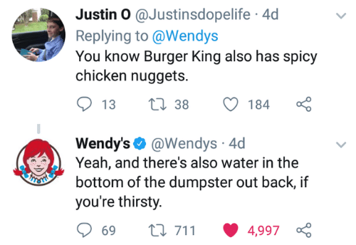 Burger King, Thirsty, and Wendys: Justin O @Justinsdopelife 4d  Replying to @Wendys  You know Burger King also has spicy  chicken nuggets.  Wendy's. @Wendys. 4d  Yeah, and there's also water in the  bottom of the dumpster out back, if  you're thirsty.  ti 711 4,997  69