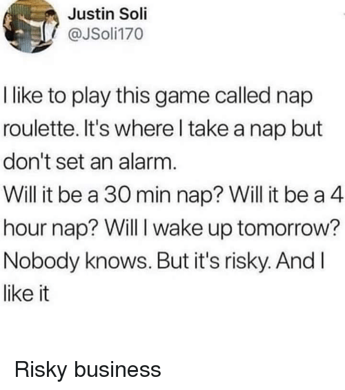 roulette: Justin Soli  @JSoli170  I like to play this game called nap  roulette. It's where l take a nap but  don't set an alarm.  Will it be a 30 min nap? Will it be a 4  hour nap? Will I wake up tomorrow?  Nobody knows. But it's risky. AndI  like it Risky business