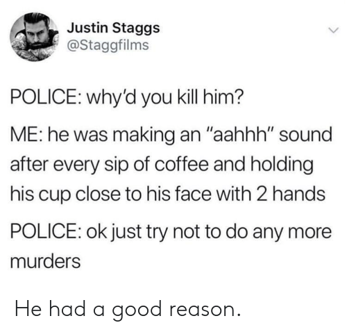 "Police, Coffee, and Good: Justin Staggs  @Staggfilms  POLICE: why'd you kill him?  ME: he was making an ""aahhh"" sound  after every sip of coffee and holding  his cup close to his face with 2 hands  POLICE: ok just try not to do any more  murders He had a good reason."