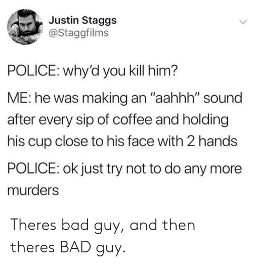 """Bad, Police, and Coffee: Justin Staggs  @Staggfilms  POLICE: why'd you kill him?  ME: he was making an """"aahhh"""" sound  after every sip of coffee and holding  his cup close to his face with 2 hands  POLICE: ok just try not to do any more  murders Theres bad guy, and then theres BAD guy."""