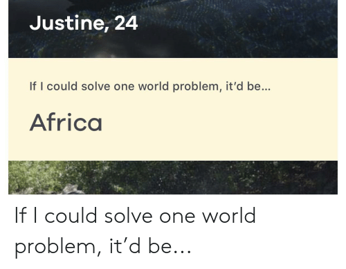 Justine: Justine, 24  If I could solve one world problem, it'd be...  Africa If I could solve one world problem, it'd be...