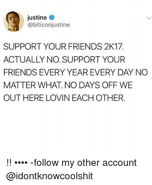 Friends, Ironic, and Account: Justine  @biticonjustine  SUPPORT YOUR FRIENDS 2K17  ACTUALLY NO. SUPPORT YOUR  FRIENDS EVERY YEAR EVERY DAY NO  MATTER WHAT. NO DAYS OFF WE  OUT HERE LOVIN EACH OTHER !! •••• -follow my other account @idontknowcoolshit