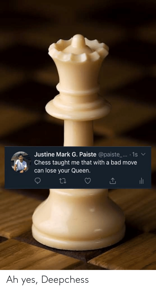 Justine: Justine Mark G. Paiste @paiste.. . 1s  Chess taught me that with a bad move  can lose your Queen. Ah yes, Deepchess