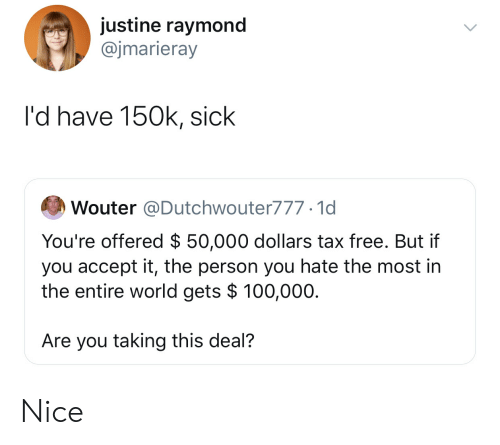 Justine: justine raymond  @jmarieray  l'd have 150k, sick  Wouter @Dutchwouter777.1d  You're offered $ 50,000 dollars tax free. But if  you accept it, the person you hate the most in  the entire world gets $ 100,000.  Are you taking this deal?  > Nice