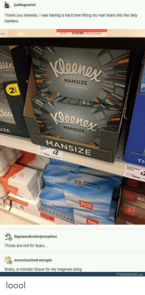 fitting: justinguarini  Thank you Kleenex, I was having a hard time fitting my man tears into the lady  hankies.  0 per 30 sheet  sset  MANSIZE  2  MANSIZE  MANSIZE  £2  80  55,  % itspeanutbutterjennytime  Those are not for tears..  moontouched-moogle  finally, a monster tissue for my magnum dong  STRANGEBEAVER.com loool